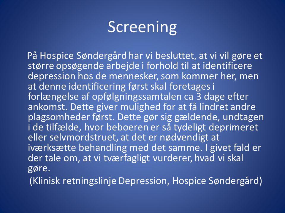 Screening På Hospice Søndergård har vi besluttet, at vi vil gøre et større opsøgende arbejde i forhold til at identificere depression hos de mennesker, som kommer her, men at denne identificering først skal foretages i forlængelse af opfølgningssamtalen ca 3 dage efter ankomst.