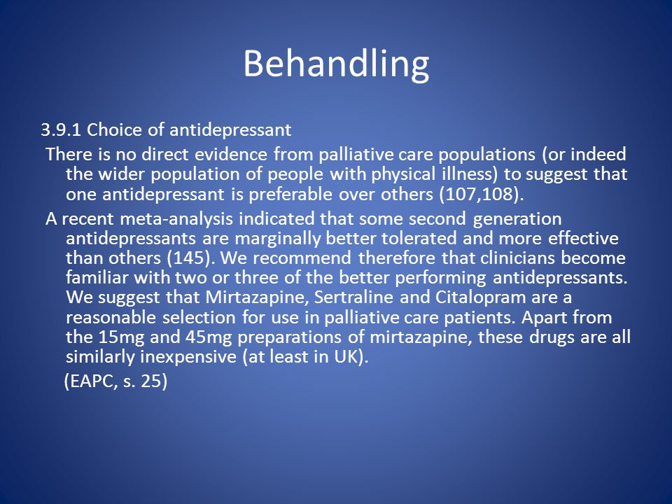 Behandling 3.9.1 Choice of antidepressant There is no direct evidence from palliative care populations (or indeed the wider population of people with physical illness) to suggest that one antidepressant is preferable over others (107,108).