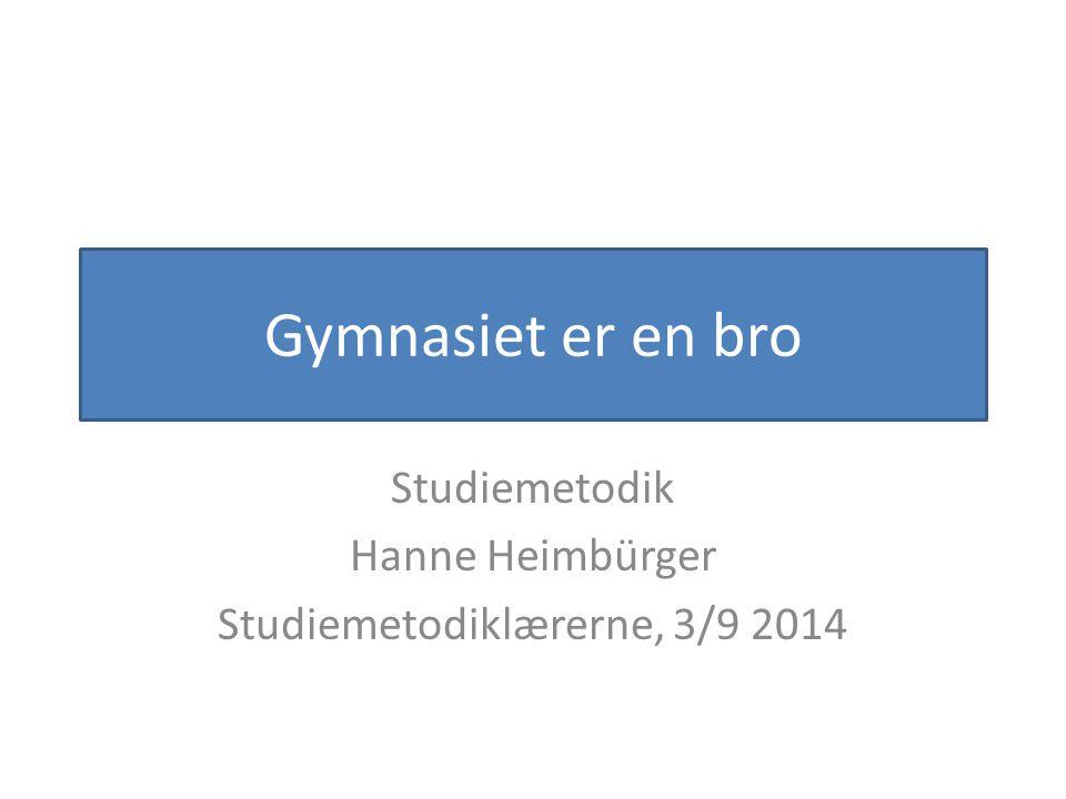 Gymnasiet er en bro Studiemetodik Hanne Heimbürger Studiemetodiklærerne, 3/9 2014