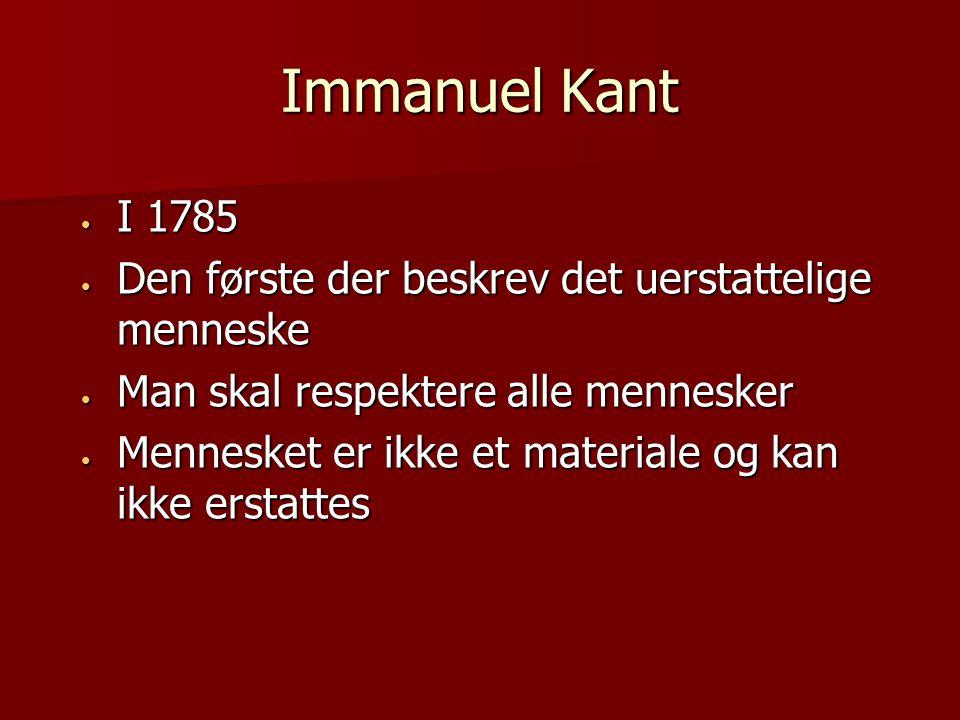 Immanuel Kant I 1785 I 1785 Den første der beskrev det uerstattelige menneske Den første der beskrev det uerstattelige menneske Man skal respektere alle mennesker Man skal respektere alle mennesker Mennesket er ikke et materiale og kan ikke erstattes Mennesket er ikke et materiale og kan ikke erstattes