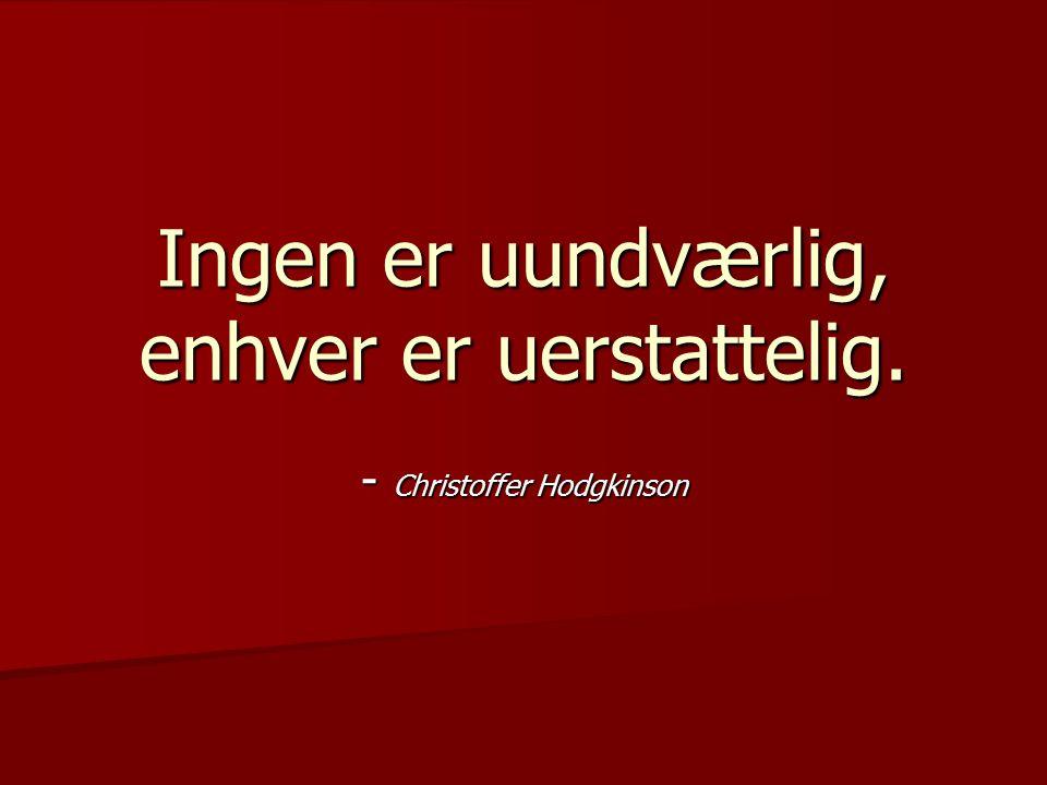 Ingen er uundværlig, enhver er uerstattelig. - Christoffer Hodgkinson