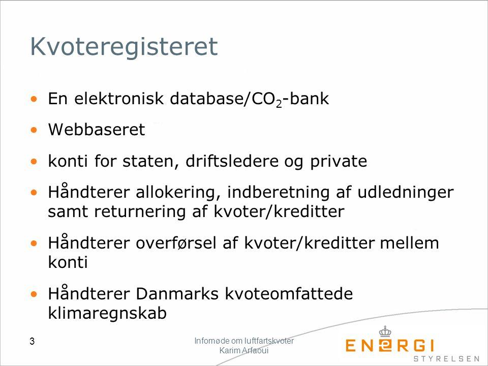 Infomøde om luftfartskvoter Karim Arfaoui 3 Kvoteregisteret En elektronisk database/CO 2 -bank Webbaseret konti for staten, driftsledere og private Håndterer allokering, indberetning af udledninger samt returnering af kvoter/kreditter Håndterer overførsel af kvoter/kreditter mellem konti Håndterer Danmarks kvoteomfattede klimaregnskab