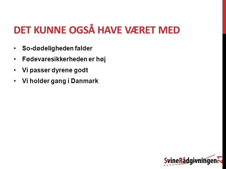 DET KUNNE OGSÅ HAVE VÆRET MED So-dødeligheden falder Fødevaresikkerheden er høj Vi passer dyrene godt Vi holder gang i Danmark 21