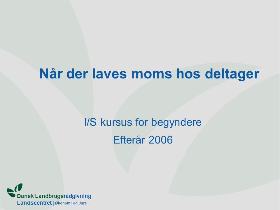 Dansk Landbrugsrådgivning Landscentret | Økonomi og Jura Når der laves moms hos deltager I/S kursus for begyndere Efterår 2006
