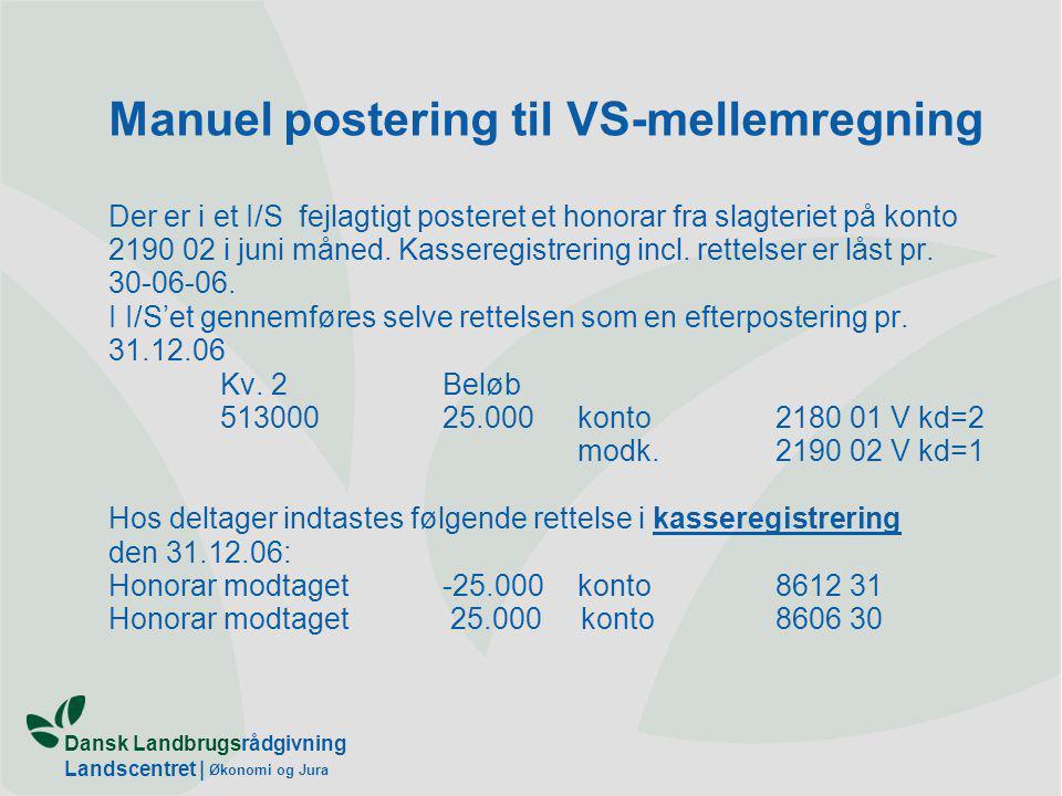 Dansk Landbrugsrådgivning Landscentret | Økonomi og Jura Manuel postering til VS-mellemregning Der er i et I/S fejlagtigt posteret et honorar fra slagteriet på konto 2190 02 i juni måned.