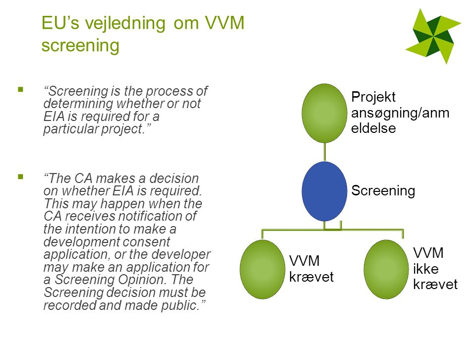 EU's vejledning om VVM screening  Screening is the process of determining whether or not EIA is required for a particular project.  The CA makes a decision on whether EIA is required.