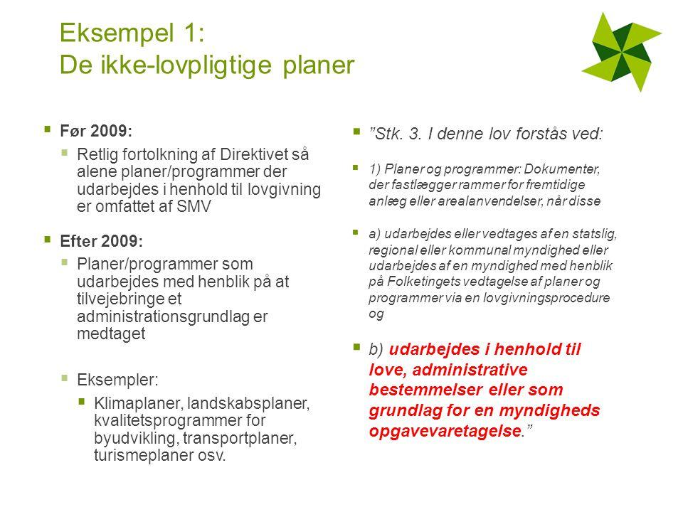 Eksempel 1: De ikke-lovpligtige planer  Før 2009:  Retlig fortolkning af Direktivet så alene planer/programmer der udarbejdes i henhold til lovgivning er omfattet af SMV  Efter 2009:  Planer/programmer som udarbejdes med henblik på at tilvejebringe et administrationsgrundlag er medtaget  Eksempler:  Klimaplaner, landskabsplaner, kvalitetsprogrammer for byudvikling, transportplaner, turismeplaner osv.