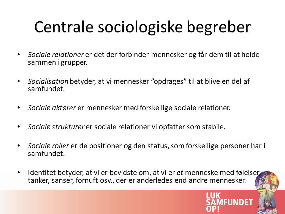 Centrale sociologiske begreber Sociale relationer er det der forbinder mennesker og får dem til at holde sammen i grupper.