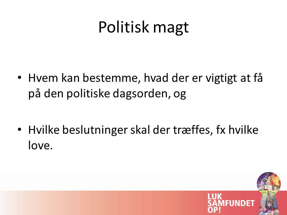 Politisk magt Hvem kan bestemme, hvad der er vigtigt at få på den politiske dagsorden, og Hvilke beslutninger skal der træffes, fx hvilke love.