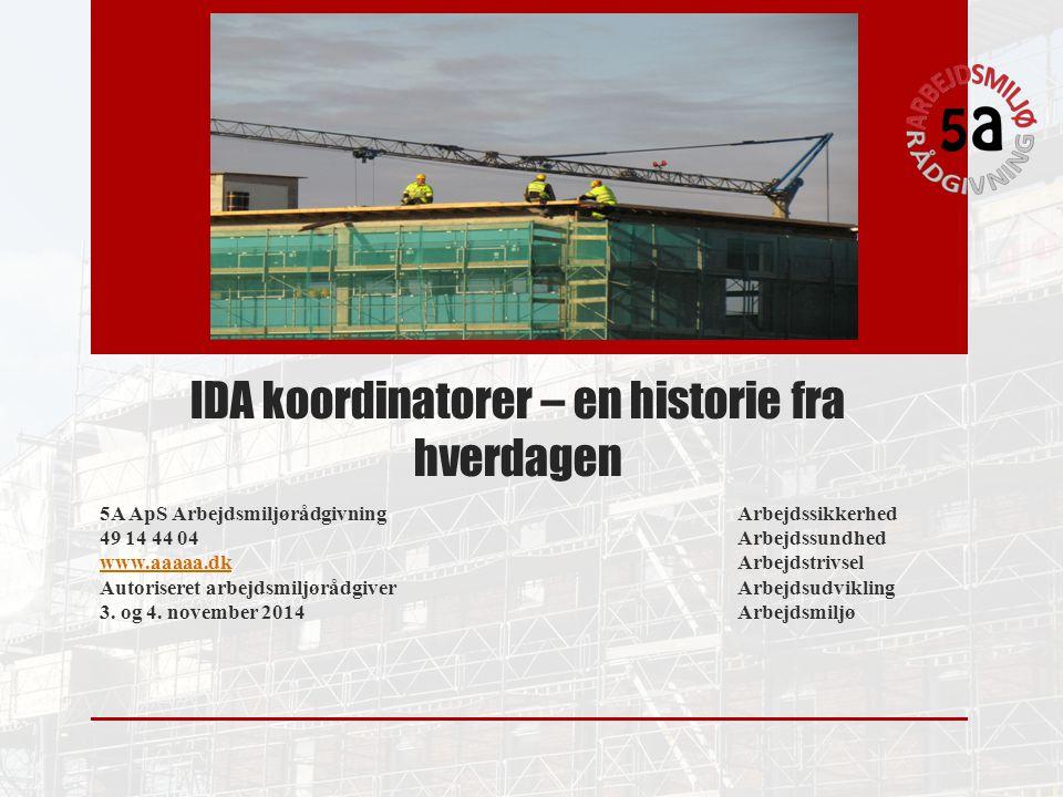 IDA koordinatorer – en historie fra hverdagen 5A ApS ArbejdsmiljørådgivningArbejdssikkerhed 49 14 44 04Arbejdssundhed www.aaaaa.dkwww.aaaaa.dkArbejdstrivsel Autoriseret arbejdsmiljørådgiverArbejdsudvikling 3.