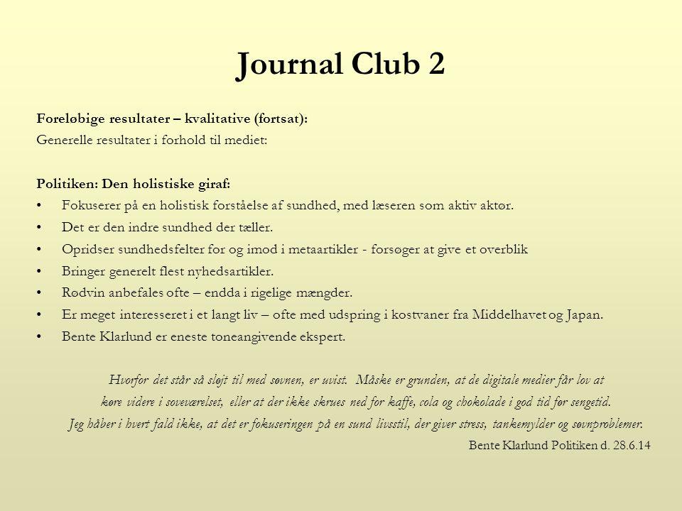 Journal Club 2 Foreløbige resultater – kvalitative (fortsat): Generelle resultater i forhold til mediet: Politiken: Den holistiske giraf: Fokuserer på en holistisk forståelse af sundhed, med læseren som aktiv aktør.