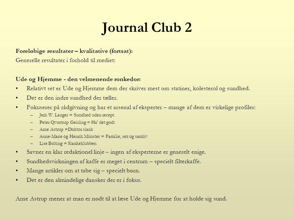 Journal Club 2 Foreløbige resultater – kvalitative (fortsat): Generelle resultater i forhold til mediet: Ude og Hjemme - den velmenende ronkedor: Relativt set er Ude og Hjemme dem der skriver mest om statiner, kolesterol og sundhed.