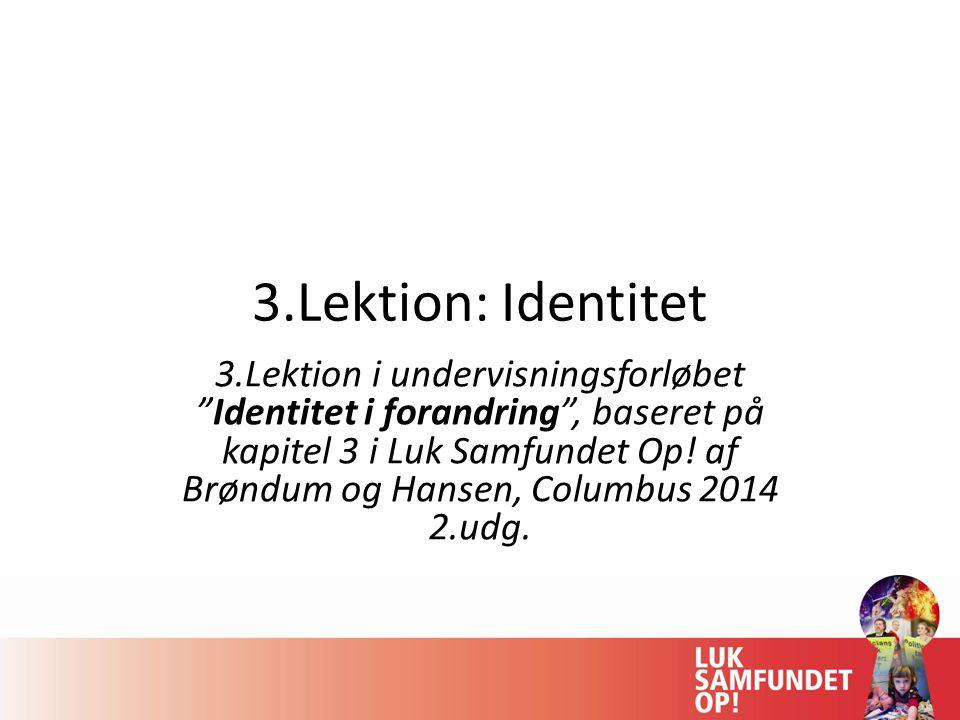 3.Lektion: Identitet 3.Lektion i undervisningsforløbet Identitet i forandring , baseret på kapitel 3 i Luk Samfundet Op.