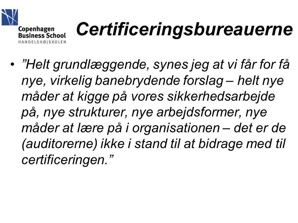 Certificeringsbureauerne Helt grundlæggende, synes jeg at vi får for få nye, virkelig banebrydende forslag – helt nye måder at kigge på vores sikkerhedsarbejde på, nye strukturer, nye arbejdsformer, nye måder at lære på i organisationen – det er de (auditorerne) ikke i stand til at bidrage med til certificeringen.