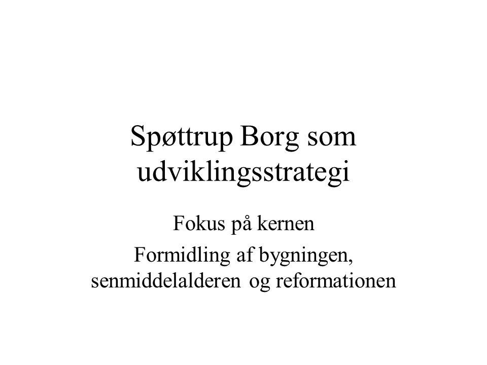 Spøttrup Borg som udviklingsstrategi Fokus på kernen Formidling af bygningen, senmiddelalderen og reformationen
