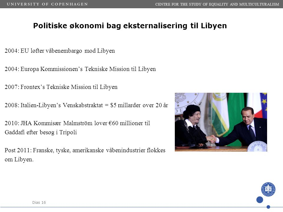 Dias 16 Politiske økonomi bag eksternalisering til Libyen 2004: EU løfter våbenembargo mod Libyen 2004: Europa Kommissionen's Tekniske Mission til Libyen 2007: Frontex's Tekniske Mission til Libyen 2008: Italien-Libyen's Venskabstraktat = $5 millarder over 20 år 2010: JHA Kommisær Malmström lover €60 millioner til Gaddafi efter besøg i Tripoli Post 2011: Franske, tyske, amerikanske våbenindustrier flokkes om Libyen.