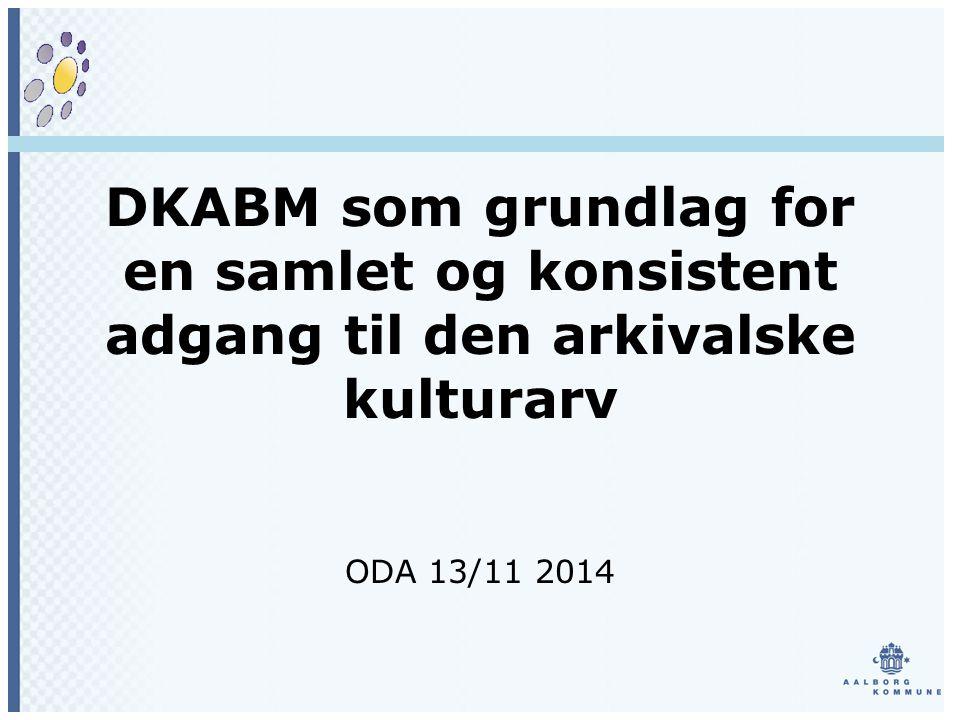 DKABM som grundlag for en samlet og konsistent adgang til den arkivalske kulturarv ODA 13/11 2014