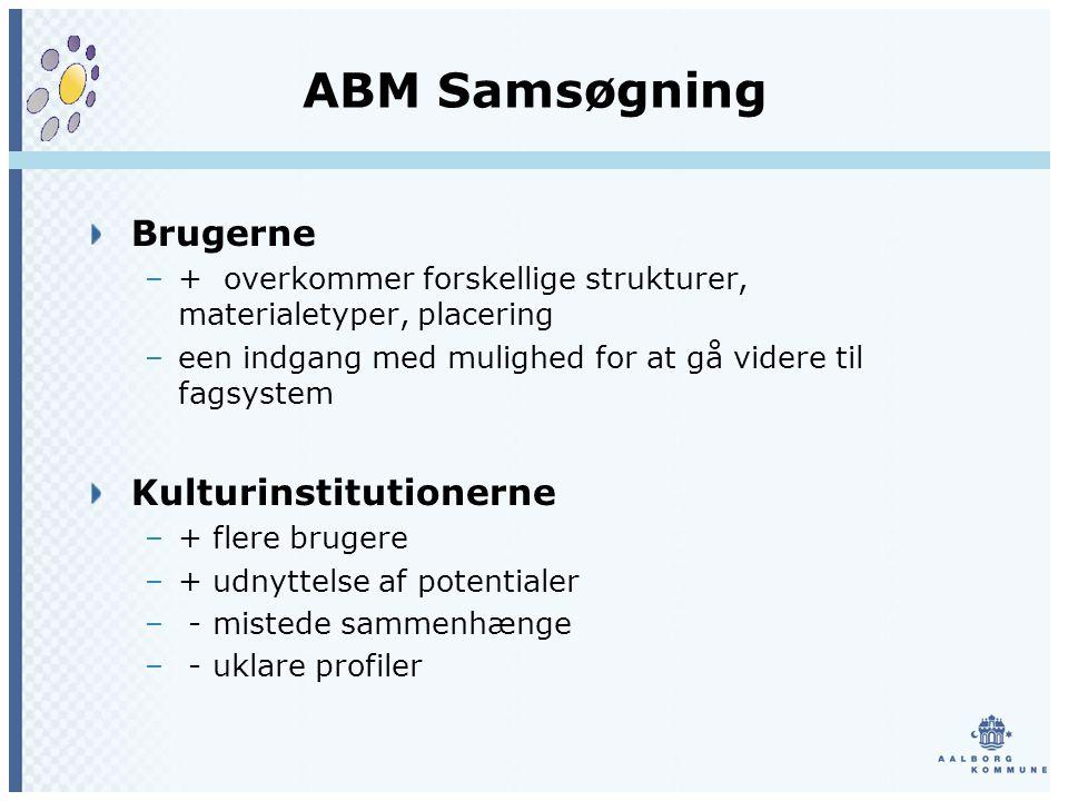 ABM Samsøgning Brugerne –+ overkommer forskellige strukturer, materialetyper, placering –een indgang med mulighed for at gå videre til fagsystem Kulturinstitutionerne –+ flere brugere –+ udnyttelse af potentialer – - mistede sammenhænge – - uklare profiler