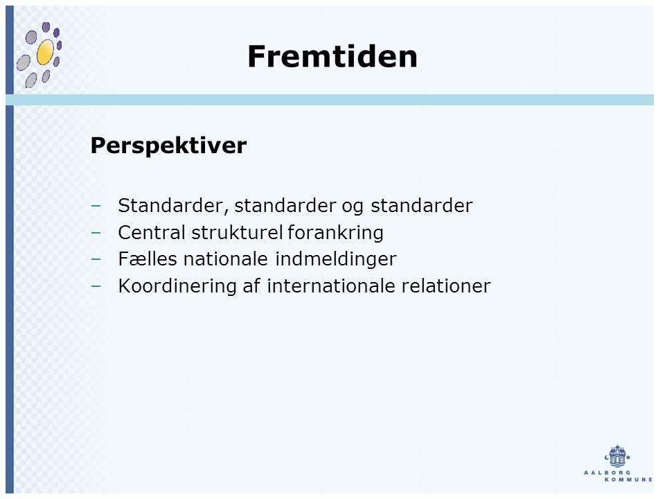 Fremtiden Perspektiver –Standarder, standarder og standarder –Central strukturel forankring –Fælles nationale indmeldinger –Koordinering af internationale relationer