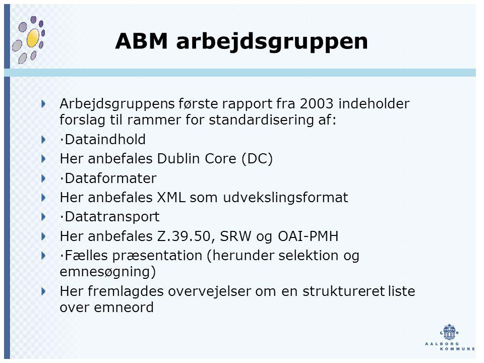 ABM arbejdsgruppen Arbejdsgruppens første rapport fra 2003 indeholder forslag til rammer for standardisering af: ·Dataindhold Her anbefales Dublin Core (DC) ·Dataformater Her anbefales XML som udvekslingsformat ·Datatransport Her anbefales Z.39.50, SRW og OAI-PMH ·Fælles præsentation (herunder selektion og emnesøgning) Her fremlagdes overvejelser om en struktureret liste over emneord