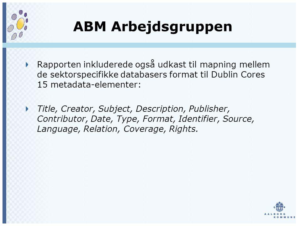 ABM Arbejdsgruppen Rapporten inkluderede også udkast til mapning mellem de sektorspecifikke databasers format til Dublin Cores 15 metadata-elementer: Title, Creator, Subject, Description, Publisher, Contributor, Date, Type, Format, Identifier, Source, Language, Relation, Coverage, Rights.