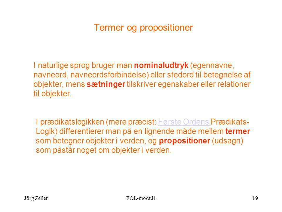 Jörg ZellerFOL-modul119 Termer og propositioner I naturlige sprog bruger man nominaludtryk (egennavne, navneord, navneordsforbindelse) eller stedord til betegnelse af objekter, mens sætninger tilskriver egenskaber eller relationer til objekter.