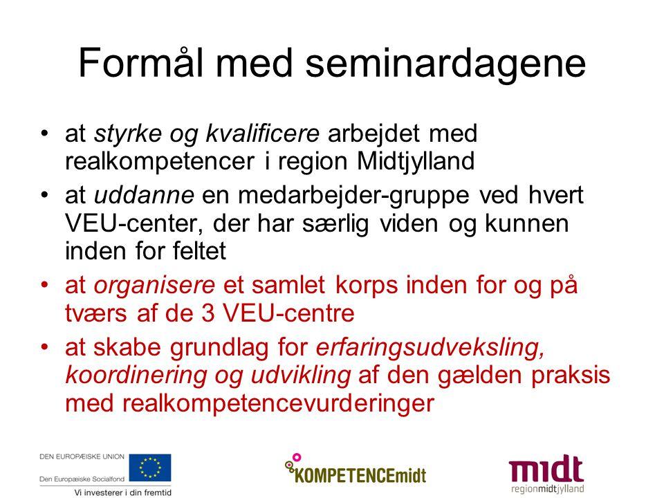Formål med seminardagene at styrke og kvalificere arbejdet med realkompetencer i region Midtjylland at uddanne en medarbejder-gruppe ved hvert VEU-center, der har særlig viden og kunnen inden for feltet at organisere et samlet korps inden for og på tværs af de 3 VEU-centre at skabe grundlag for erfaringsudveksling, koordinering og udvikling af den gælden praksis med realkompetencevurderinger