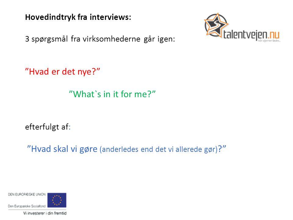 Hovedindtryk fra interviews: 3 spørgsmål fra virksomhederne går igen: Hvad er det nye What`s in it for me efterfulgt af: Hvad skal vi gøre (anderledes end det vi allerede gør)