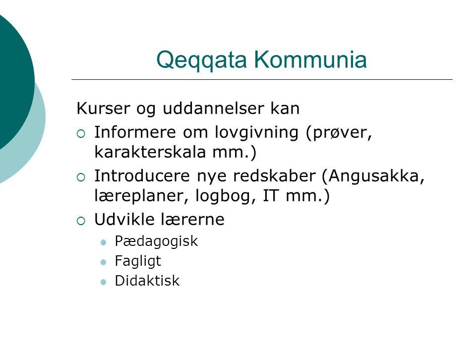 Qeqqata Kommunia Kurser og uddannelser kan  Informere om lovgivning (prøver, karakterskala mm.)  Introducere nye redskaber (Angusakka, læreplaner, logbog, IT mm.)  Udvikle lærerne Pædagogisk Fagligt Didaktisk