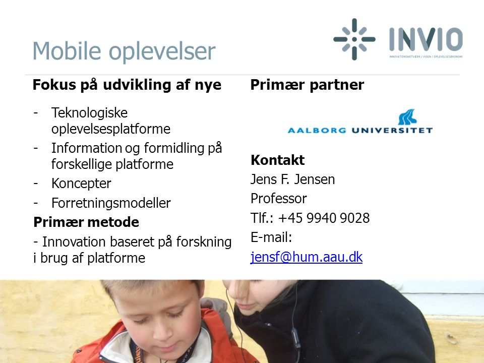 Mobile oplevelser Fokus på udvikling af nye -Teknologiske oplevelsesplatforme -Information og formidling på forskellige platforme -Koncepter -Forretningsmodeller Primær metode - Innovation baseret på forskning i brug af platforme Primær partner Kontakt Jens F.