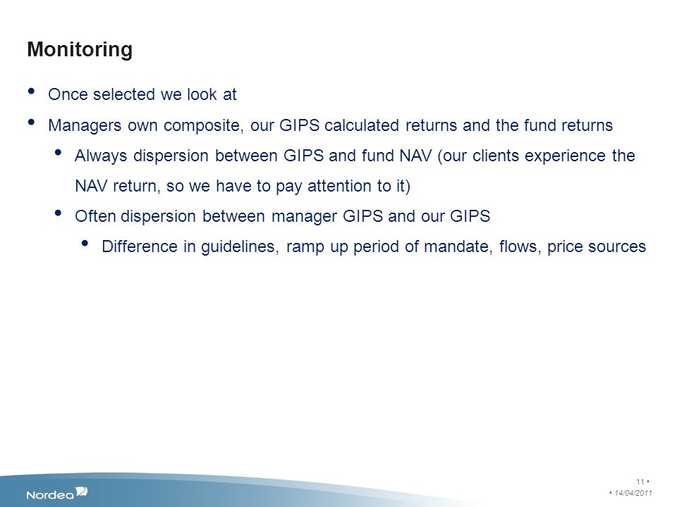 Monitoring Once selected we look at Managers own composite, our GIPS calculated returns and the fund returns Always dispersion between GIPS and fund NAV (our clients experience the NAV return, so we have to pay attention to it) Often dispersion between manager GIPS and our GIPS Difference in guidelines, ramp up period of mandate, flows, price sources 14/04/2011 11