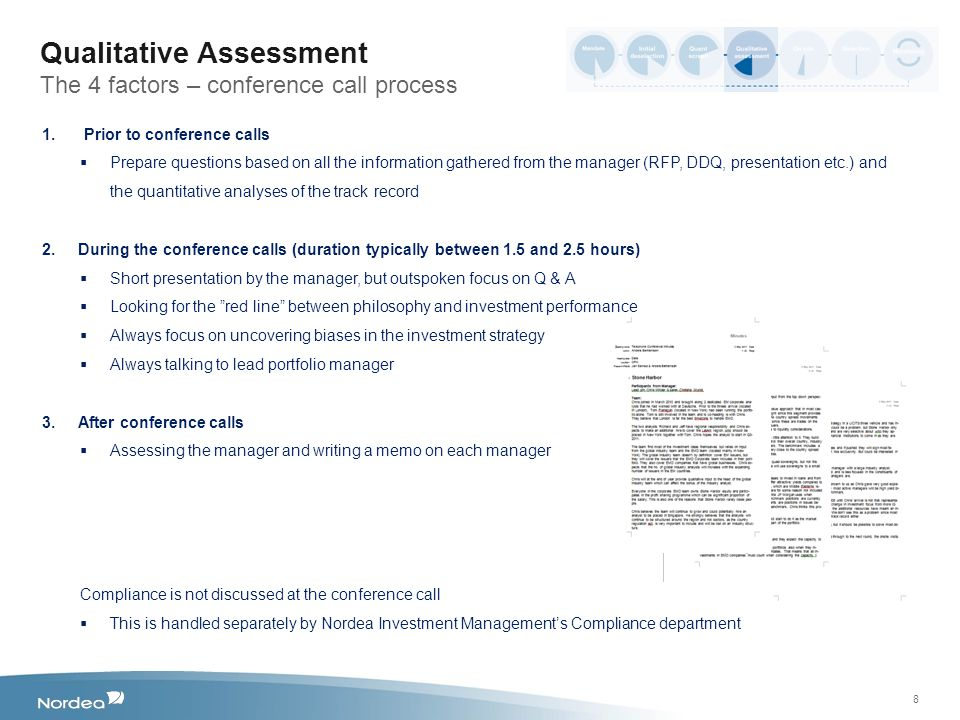 8 Qualitative Assessment The 4 factors – conference call process 1.Prior to conference calls  Prepare questions based on all the information gathered from the manager (RFP, DDQ, presentation etc.) and the quantitative analyses of the track record 2.During the conference calls (duration typically between 1.5 and 2.5 hours)  Short presentation by the manager, but outspoken focus on Q & A  Looking for the red line between philosophy and investment performance  Always focus on uncovering biases in the investment strategy  Always talking to lead portfolio manager 3.After conference calls  Assessing the manager and writing a memo on each manager Compliance is not discussed at the conference call  This is handled separately by Nordea Investment Management's Compliance department
