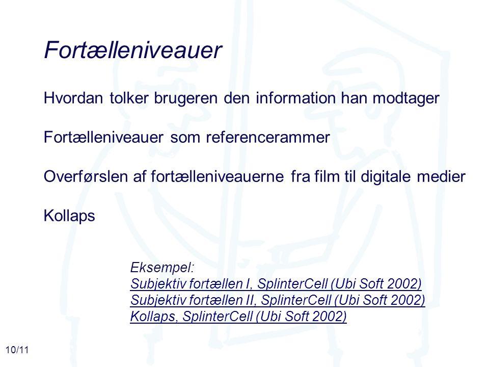10/11 Fortælleniveauer Hvordan tolker brugeren den information han modtager Fortælleniveauer som referencerammer Overførslen af fortælleniveauerne fra film til digitale medier Kollaps Eksempel: Subjektiv fortællen I, SplinterCell (Ubi Soft 2002) Subjektiv fortællen II, SplinterCell (Ubi Soft 2002) Kollaps, SplinterCell (Ubi Soft 2002)