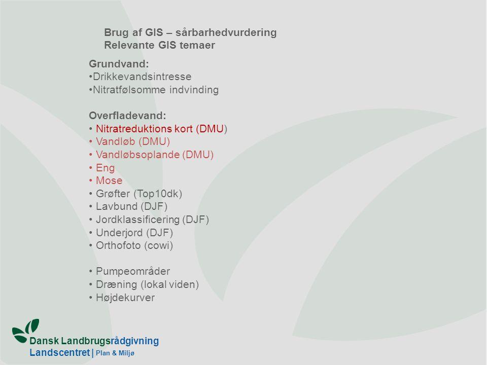 Dansk Landbrugsrådgivning Landscentret | Plan & Miljø Brug af GIS – sårbarhedvurdering Relevante GIS temaer Grundvand: Drikkevandsintresse Nitratfølsomme indvinding Overfladevand: Nitratreduktions kort (DMU) Vandløb (DMU) Vandløbsoplande (DMU) Eng Mose Grøfter (Top10dk) Lavbund (DJF) Jordklassificering (DJF) Underjord (DJF) Orthofoto (cowi) Pumpeområder Dræning (lokal viden) Højdekurver