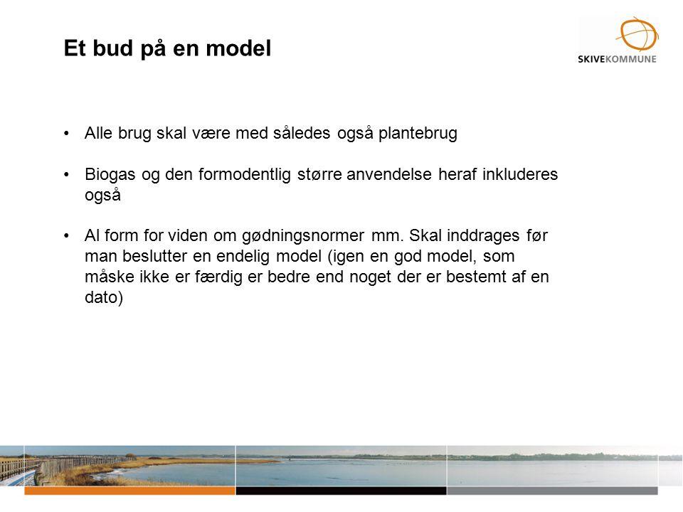 Et bud på en model Alle brug skal være med således også plantebrug Biogas og den formodentlig større anvendelse heraf inkluderes også Al form for viden om gødningsnormer mm.