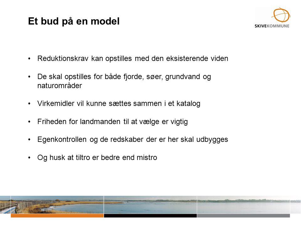 Et bud på en model Reduktionskrav kan opstilles med den eksisterende viden De skal opstilles for både fjorde, søer, grundvand og naturområder Virkemidler vil kunne sættes sammen i et katalog Friheden for landmanden til at vælge er vigtig Egenkontrollen og de redskaber der er her skal udbygges Og husk at tiltro er bedre end mistro
