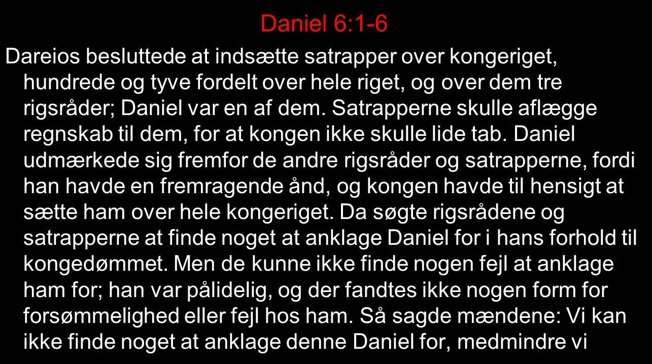 Daniel 6:1-6 Dareios besluttede at indsætte satrapper over kongeriget, hundrede og tyve fordelt over hele riget, og over dem tre rigsråder; Daniel var en af dem.
