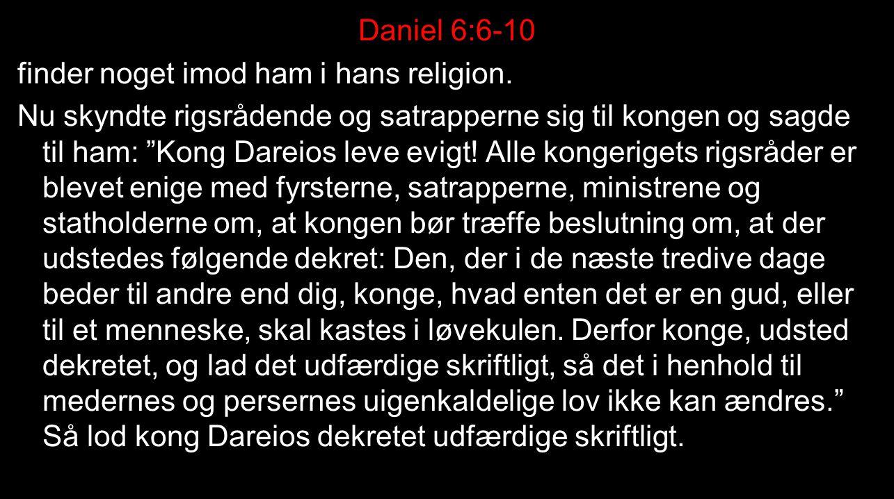 Daniel 6:6-10 finder noget imod ham i hans religion.