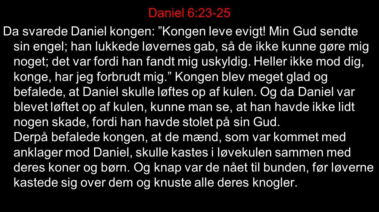 Daniel 6:23-25 Da svarede Daniel kongen: Kongen leve evigt.