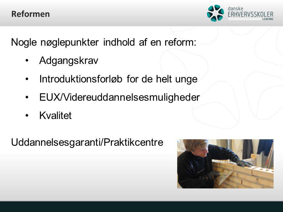 Reformen Nogle nøglepunkter indhold af en reform: Adgangskrav Introduktionsforløb for de helt unge EUX/Videreuddannelsesmuligheder Kvalitet Uddannelsesgaranti/Praktikcentre