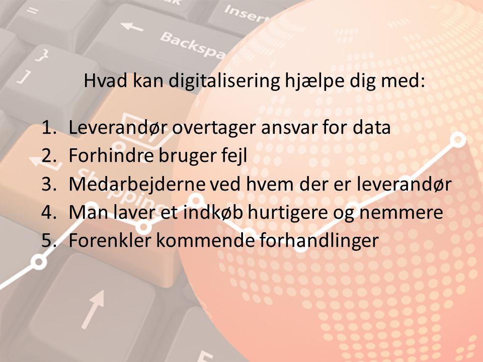 Hvad kan digitalisering hjælpe dig med: 1.Leverandør overtager ansvar for data 2.Forhindre bruger fejl 3.Medarbejderne ved hvem der er leverandør 4.Man laver et indkøb hurtigere og nemmere 5.Forenkler kommende forhandlinger