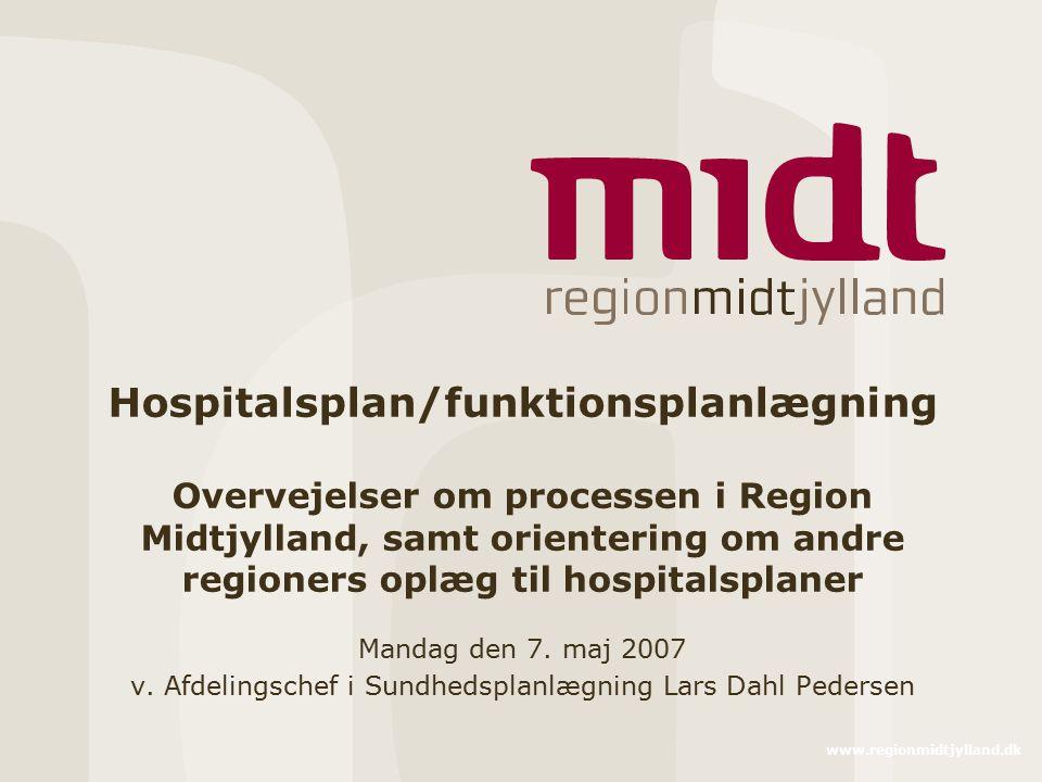 www.regionmidtjylland.dk Hospitalsplan/funktionsplanlægning Overvejelser om processen i Region Midtjylland, samt orientering om andre regioners oplæg til hospitalsplaner Mandag den 7.