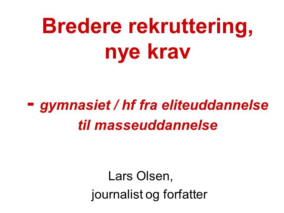 Bredere rekruttering, nye krav - gymnasiet / hf fra eliteuddannelse til masseuddannelse Lars Olsen, journalist og forfatter