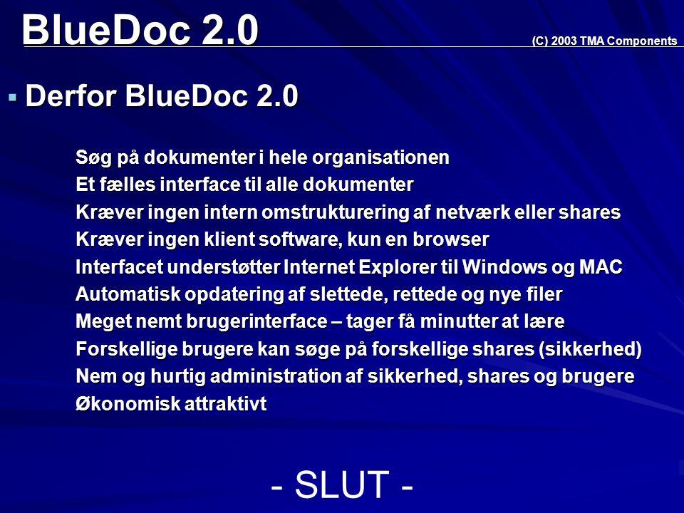BlueDoc 2.0  Derfor BlueDoc 2.0 Søg på dokumenter i hele organisationen Et fælles interface til alle dokumenter Kræver ingen intern omstrukturering af netværk eller shares Kræver ingen klient software, kun en browser Interfacet understøtter Internet Explorer til Windows og MAC Automatisk opdatering af slettede, rettede og nye filer Meget nemt brugerinterface – tager få minutter at lære Forskellige brugere kan søge på forskellige shares (sikkerhed) Nem og hurtig administration af sikkerhed, shares og brugere Økonomisk attraktivt (C) 2003 TMA Components - SLUT -
