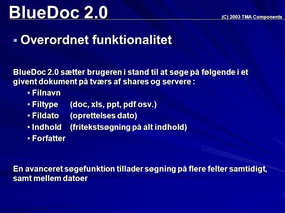 BlueDoc 2.0  Overordnet funktionalitet BlueDoc 2.0 sætter brugeren i stand til at søge på følgende i et givent dokument på tværs af shares og servere : Filnavn Filnavn Filtype (doc, xls, ppt, pdf osv.) Filtype (doc, xls, ppt, pdf osv.) Fildato (oprettelses dato) Fildato (oprettelses dato) Indhold (fritekstsøgning på alt indhold) Indhold (fritekstsøgning på alt indhold) Forfatter Forfatter (C) 2003 TMA Components En avanceret søgefunktion tillader søgning på flere felter samtidigt, samt mellem datoer