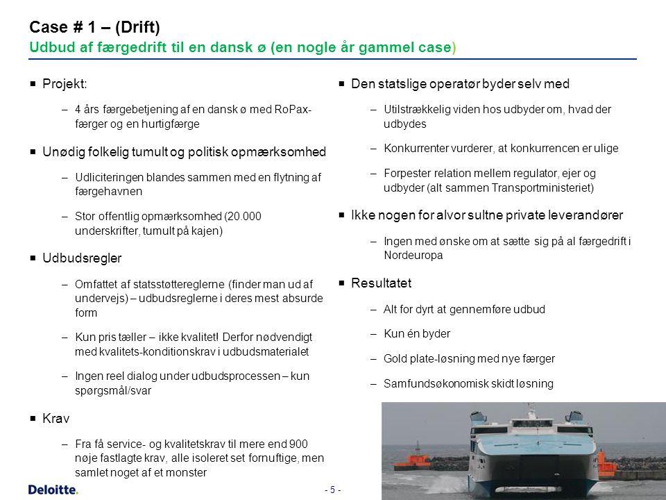 - 5 - Case # 1 – (Drift) Udbud af færgedrift til en dansk ø (en nogle år gammel case)  Projekt: –4 års færgebetjening af en dansk ø med RoPax- færger og en hurtigfærge  Unødig folkelig tumult og politisk opmærksomhed –Udliciteringen blandes sammen med en flytning af færgehavnen –Stor offentlig opmærksomhed (20.000 underskrifter, tumult på kajen)  Udbudsregler –Omfattet af statsstøttereglerne (finder man ud af undervejs) – udbudsreglerne i deres mest absurde form –Kun pris tæller – ikke kvalitet.