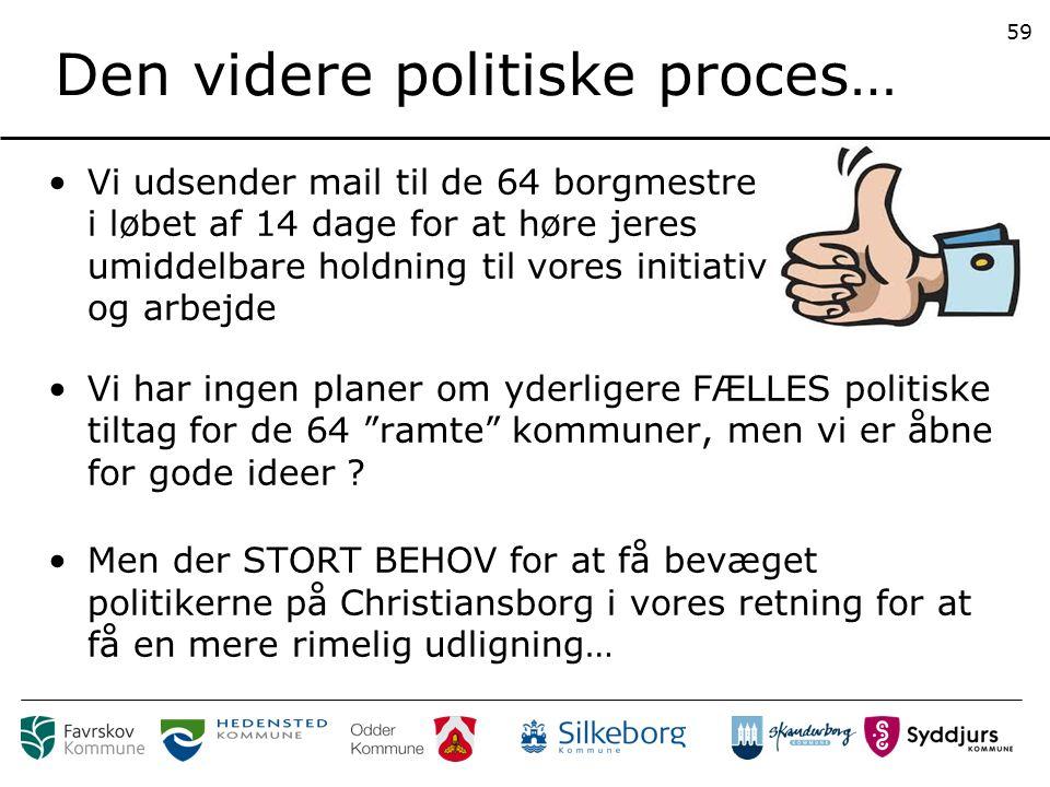 Den videre politiske proces… Vi udsender mail til de 64 borgmestre i løbet af 14 dage for at høre jeres umiddelbare holdning til vores initiativ og arbejde 59 Vi har ingen planer om yderligere FÆLLES politiske tiltag for de 64 ramte kommuner, men vi er åbne for gode ideer .