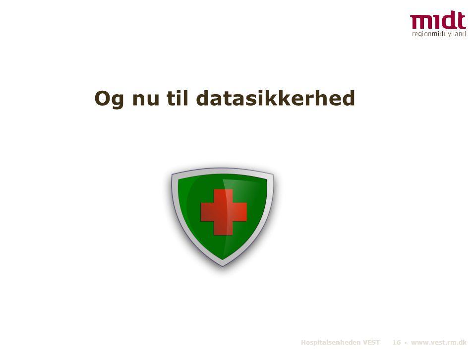 Hospitalsenheden VEST 16 ▪ www.vest.rm.dk Og nu til datasikkerhed