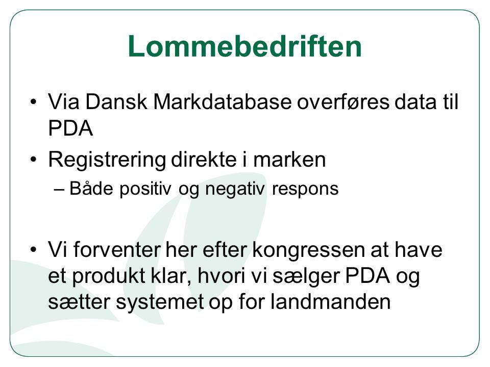 Lommebedriften Via Dansk Markdatabase overføres data til PDA Registrering direkte i marken –Både positiv og negativ respons Vi forventer her efter kongressen at have et produkt klar, hvori vi sælger PDA og sætter systemet op for landmanden