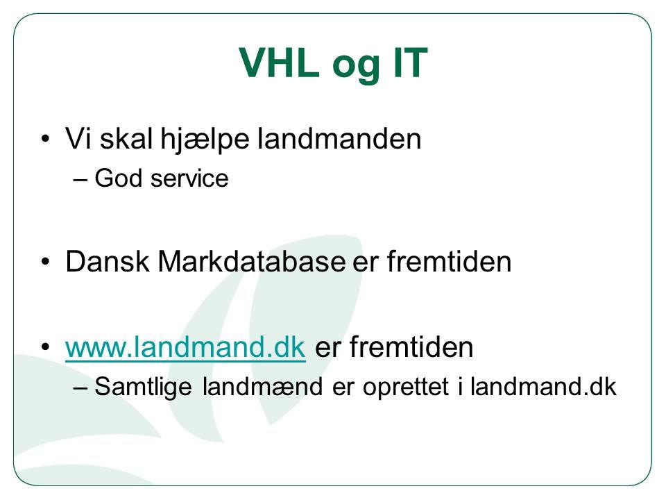 VHL og IT Vi skal hjælpe landmanden –God service Dansk Markdatabase er fremtiden www.landmand.dk er fremtidenwww.landmand.dk –Samtlige landmænd er oprettet i landmand.dk